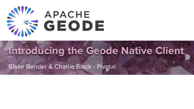 Introducing the Geode Native Client Blake Bender & Charlie Black - Pivotal