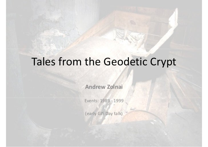Tales from the Geodetic Crypt           Andrew Zolnai            Events: 1989 - 1999            (early GIS Day talk)
