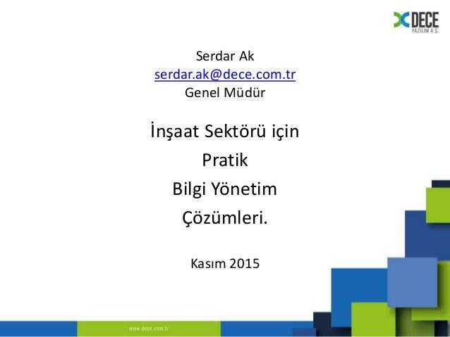Serdar Ak serdar.ak@dece.com.tr Genel Müdür İnşaat Sektörü için Pratik Bilgi Yönetim Çözümleri. Kasım 2015