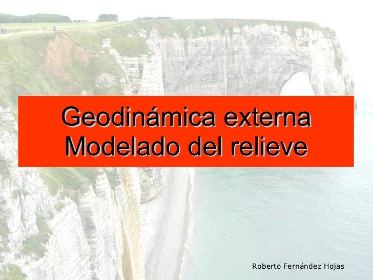 Geodinámica externa Modelado del relieve Roberto Fernández Hojas