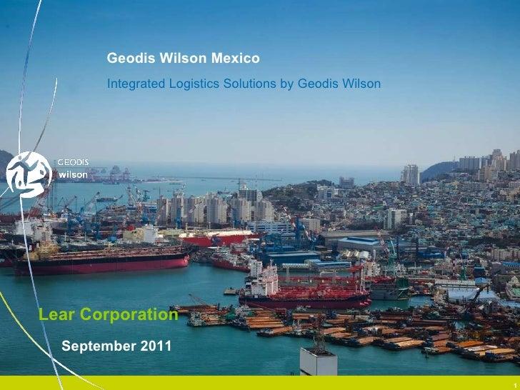<ul><li>Integrated Logistics Solutions by Geodis Wilson </li></ul>Geodis Wilson Mexico Lear Corporation September 2011