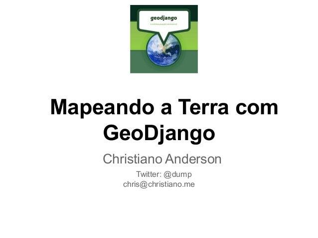 Mapeando a Terra com GeoDjango Christiano Anderson Twitter: @dump chris@christiano.me