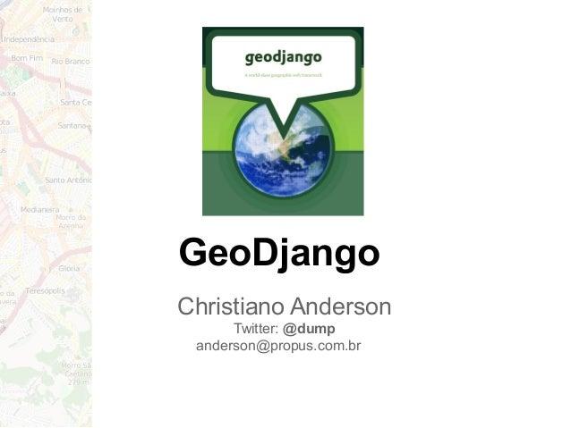 GeoDjango Christiano Anderson Twitter: @dump anderson@propus.com.br