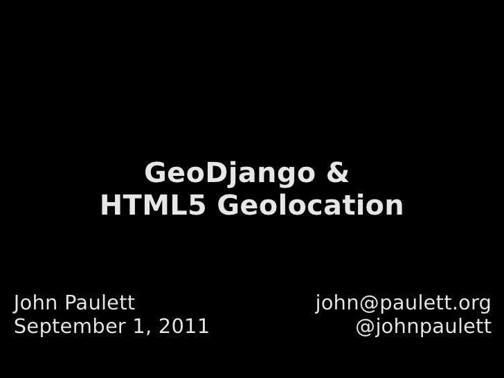 GeoDjango &       HTML5 GeolocationJohn Paulett        john@paulett.orgSeptember 1, 2011       @johnpaulett