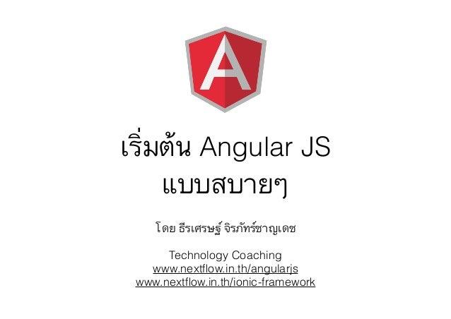 เริ่มต้น Angular JS แบบสบายๆ โดย ธีรเศรษฐ์ จิรภัทร์ชาญเดช Technology Coaching www.nextflow.in.th/angularjs www.nextflow.in.t...