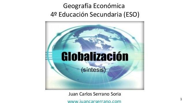 La globalización Juan Carlos Serrano Soria 1 Geografía Económica 4º Educación Secundaria (ESO) (síntesis)