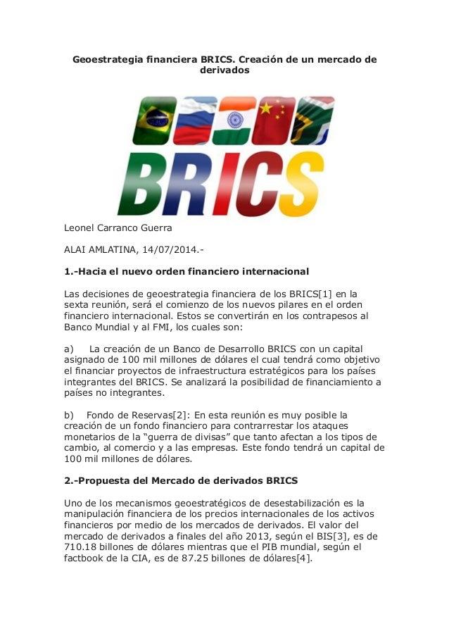 Geoestrategia financiera BRICS. Creación de un mercado de derivados Leonel Carranco Guerra ALAI AMLATINA, 14/07/2014.- 1.-...