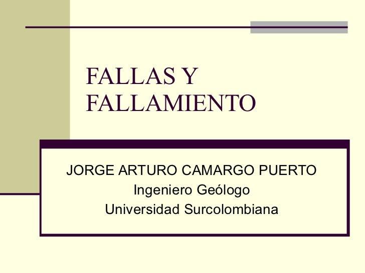FALLAS Y FALLAMIENTO JORGE ARTURO CAMARGO PUERTO Ingeniero Geólogo Universidad Surcolombiana