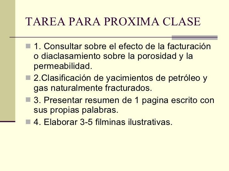 TAREA PARA PROXIMA CLASE <ul><li>1. Consultar sobre el efecto de la facturación o diaclasamiento sobre la porosidad y la p...