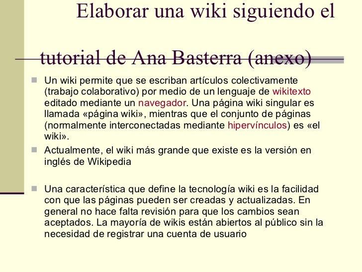 Elaborar una wiki siguiendo el  tutorial de Ana Basterra (anexo) <ul><li>Un wiki permite que se escriban artículos colecti...