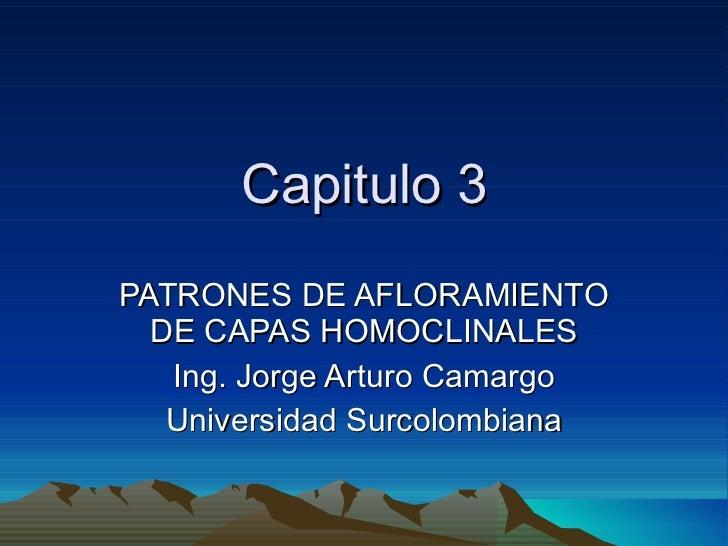 Capitulo 3 PATRONES DE AFLORAMIENTO DE CAPAS HOMOCLINALES Ing. Jorge Arturo Camargo Universidad Surcolombiana