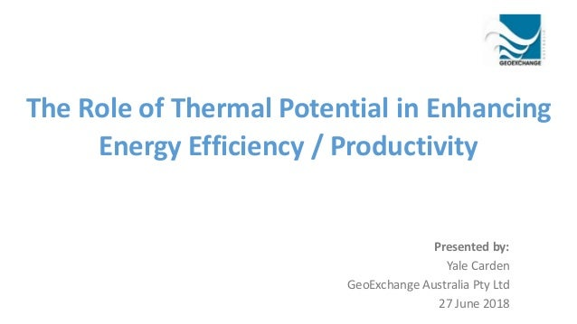 The Role of Thermal Potential in Enhancing Energy Efficiency / Productivity Presented by: Yale Carden GeoExchange Australi...