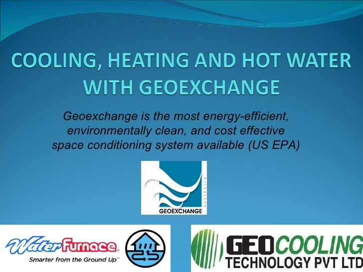 Geoexchange is the most energy-efficient, environmentally clean, and cost effective space conditioning system available (U...