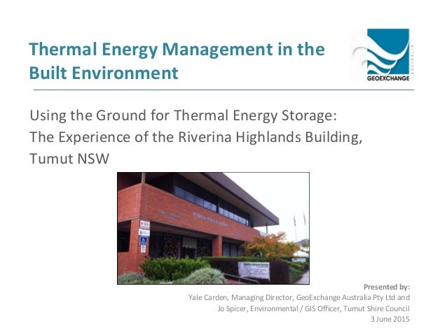 Thermal Energy Management in the Built Environment Presented by: Yale Carden, Managing Director, GeoExchange Australia Pty...