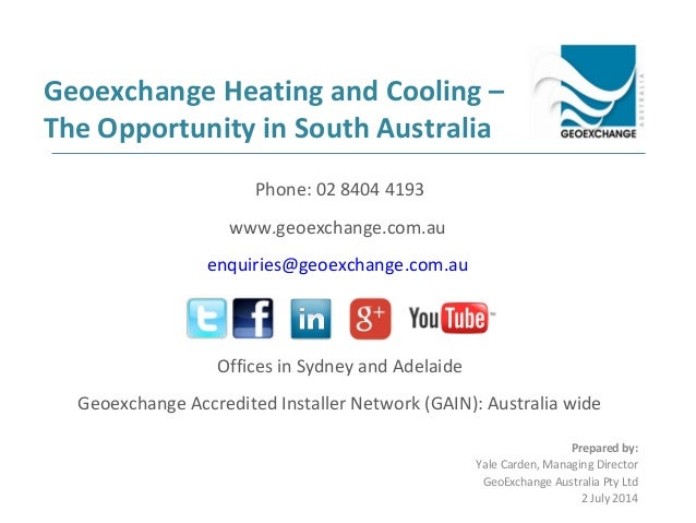 Geoexchange Heating and Cooling – The Opportunity in South Australia Prepared by: Yale Carden, Managing Director GeoExchan...