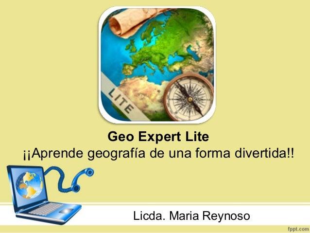 Geo Expert Lite ¡¡Aprende geografía de una forma divertida!! Licda. Maria Reynoso