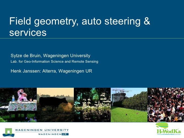 Field geometry, auto steering & services Sytze de Bruin, Wageningen University Lab. for Geo-Information Science and Remote...
