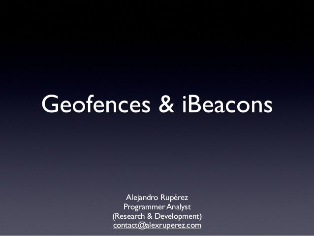 Geofences & iBeacons  Alejandro Rupérez Programmer Analyst (Research & Development) contact@alexruperez.com