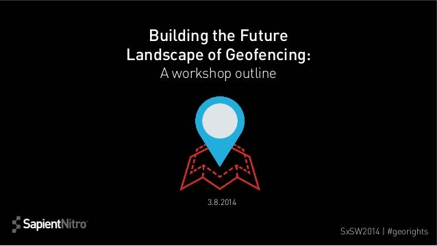 Building the Future Landscape of Geofencing: A workshop outline  3.8.2014  SxSW2014 | #georights