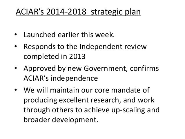 ACIAR's 2014-2018 strategic plan • Launched earlier this week. • Responds to the Independent review completed in 2013 • Ap...