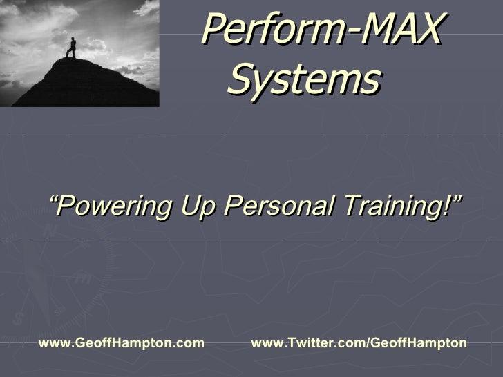 "Perform-MAX Systems "" Powering Up Personal Training!"" www.GeoffHampton.com  www.Twitter.com/GeoffHampton"