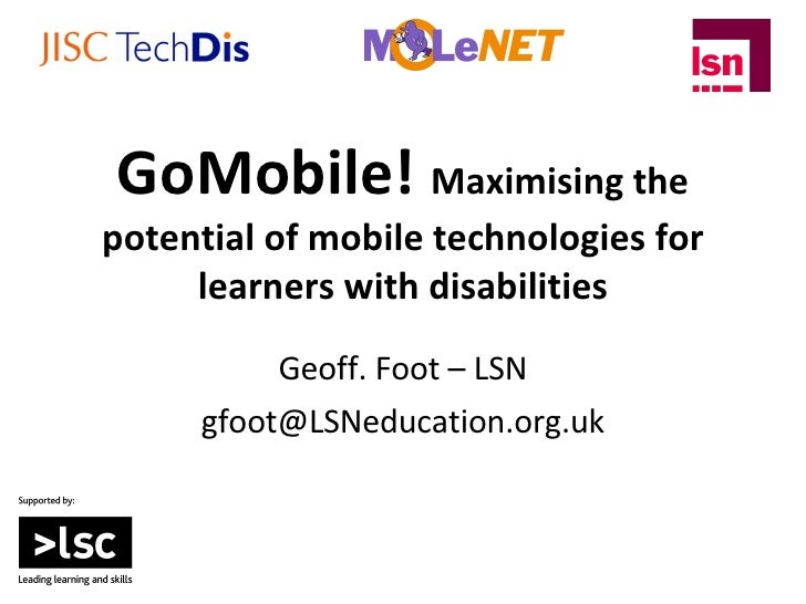 GoMobile!  Maximising the potential of mobile technologies for learners with disabilities Geoff. Foot – LSN [email_address]