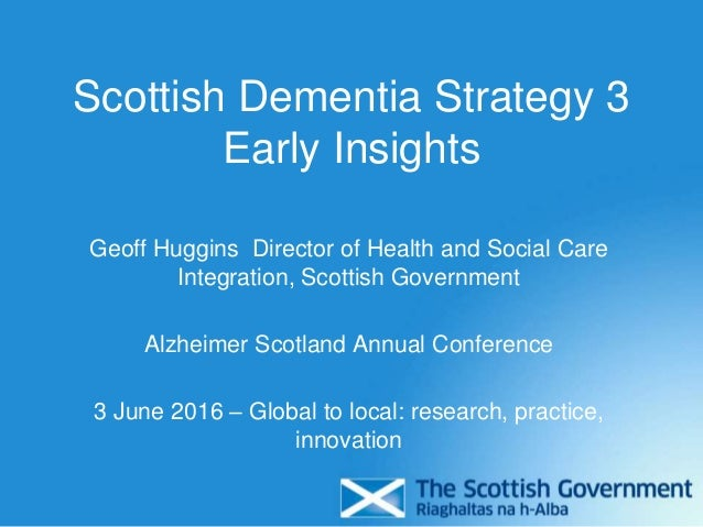 Scottish Dementia Strategy 3 Early Insights Geoff Huggins Director of Health and Social Care Integration, Scottish Governm...