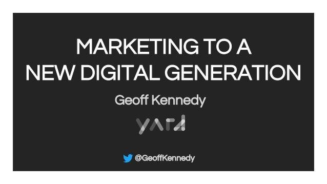 MARKETING TO A NEW DIGITAL GENERATION Geoff Kennedy @GeoffKennedy