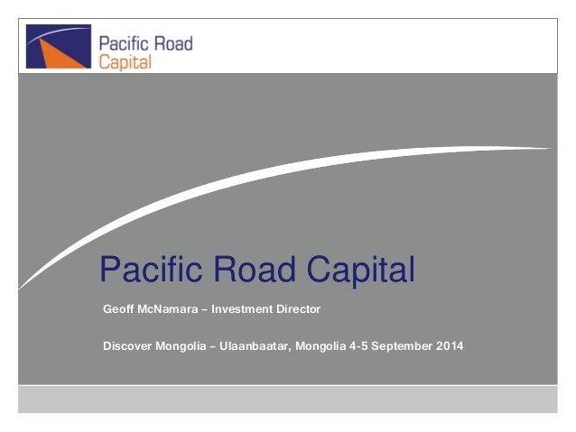 Pacific Road Capital Geoff McNamara – Investment Director Discover Mongolia – Ulaanbaatar, Mongolia 4-5 September 2014