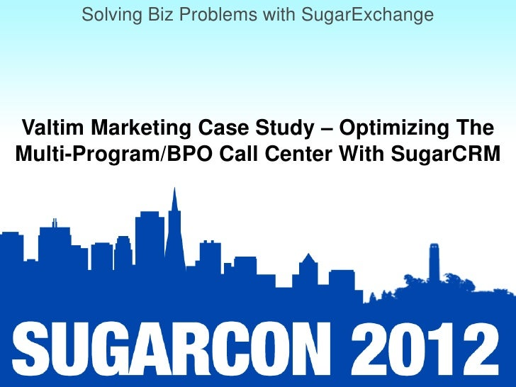 Solving Biz Problems with SugarExchangeValtim Marketing Case Study – Optimizing TheMulti-Program/BPO Call Center With Suga...