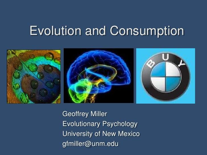 Evolution and Consumption<br />Geoffrey Miller<br />Evolutionary Psychology <br />University of New Mexico<br />gfmiller@u...