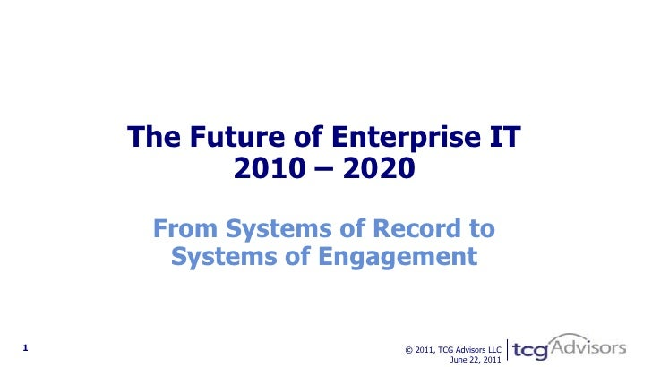The Future of Enterprise IT2010 – 2020From Systems of Record toSystems of Engagement<br /> © 2011, TCG Advisors LLCFebruar...