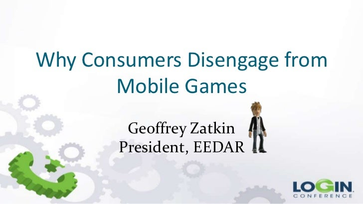 Why Consumers Disengage from       Mobile Games        Geoffrey Zatkin       President, EEDAR