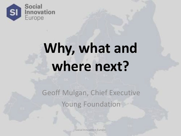 Why, what and where next?<br />Social Innovation Europe<br />Geoff Mulgan, Chief Executive<br />Young Foundation <br />