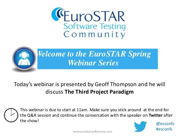Today's webinar is presented by Geoff Thompson and he willdiscuss The Third Project ParadigmWelcome to the EuroSTAR Spring...