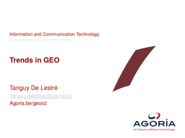 Information and Communication TechnologyTrends in GEOTanguy De LestréTanguy.delestre@agoria.beAgoria.be/geoict
