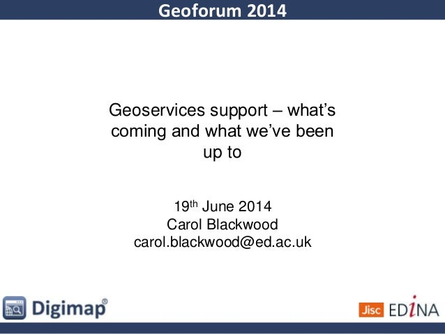 Geoforum 2014 Geoservices support – what's coming and what we've been up to 19th June 2014 Carol Blackwood carol.blackwood...