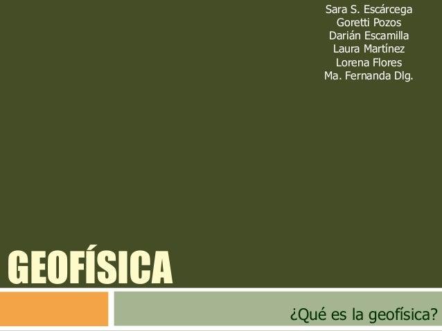 Sara S. Escárcega Goretti Pozos Darián Escamilla Laura Martínez Lorena Flores Ma. Fernanda Dlg.  GEOFÍSICA ¿Qué es la geof...