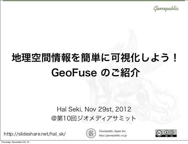 地理空間情報を簡単に可視化しよう!             GeoFuse のご紹介                            Hal Seki, Nov 29st, 2012                            ...