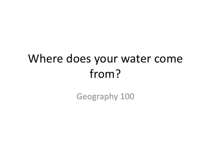 Where does your water come from?<br />Geography 100<br />