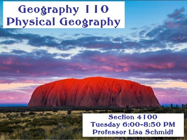 Geography 110 Physical Geography Section 4100 Tuesday 6:00-8:50 PM Professor Lisa Schmidt