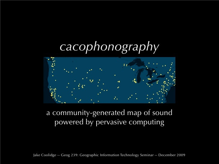 cacophonography            a community-generated map of sound           powered by pervasive computing    Jake Coolidge --...