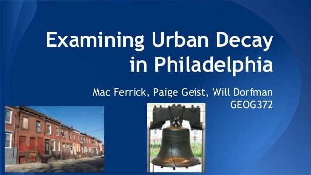 Examining Urban Decay in Philadelphia Mac Ferrick, Paige Geist, Will Dorfman GEOG372