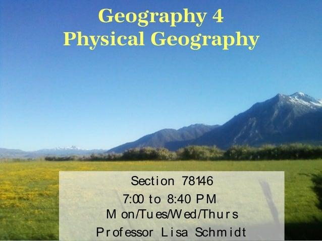 Geography 4Physical GeographySecti on 781467:00 to 8:40 PMM on/Tu es/W ed/Thu r sPr ofessor L i sa Schm i dt