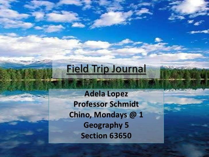 Field Trip Journal <br />Adela Lopez<br />Professor Schmidt<br />Chino, Mondays @ 1<br />Geography 5<br />Section 63650<br />