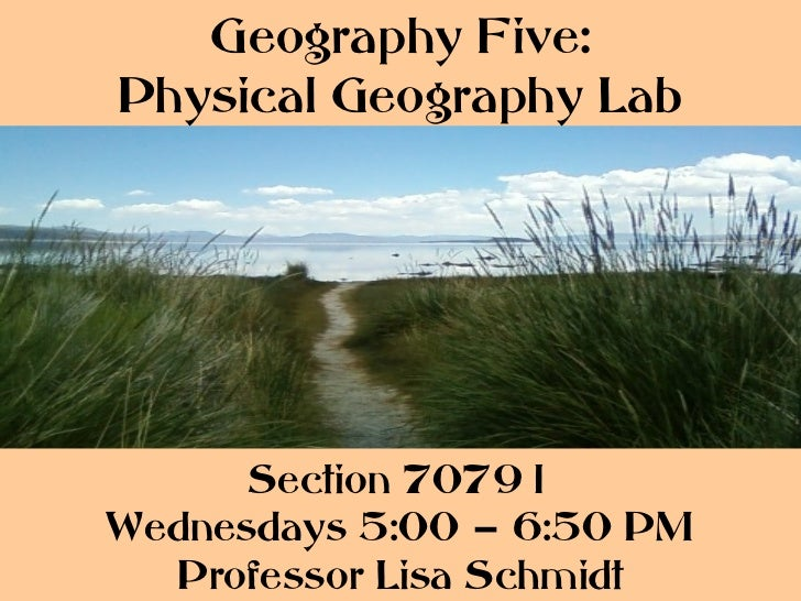 Geography Five:Physical Geography Lab      Section 70791Wednesdays 5:00 – 6:50 PM  Professor Lisa Schmidt
