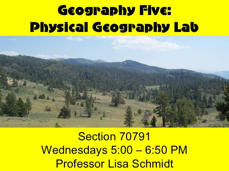 Geography Five:Physical Geography Lab       Section 70791 Wednesdays 5:00 – 6:50 PM   Professor Lisa Schmidt