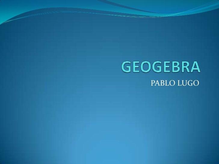 GEOGEBRA<br />PABLO LUGO<br />