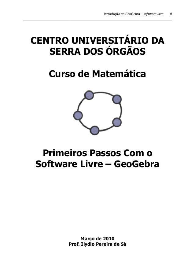 Introdução ao GeoGebra –  CENTRO UNIVERSITÁRIO DA  SERRA DOS ÓRGÃOS  Curso de Matemática  Primeiros Passos Com o  Software...