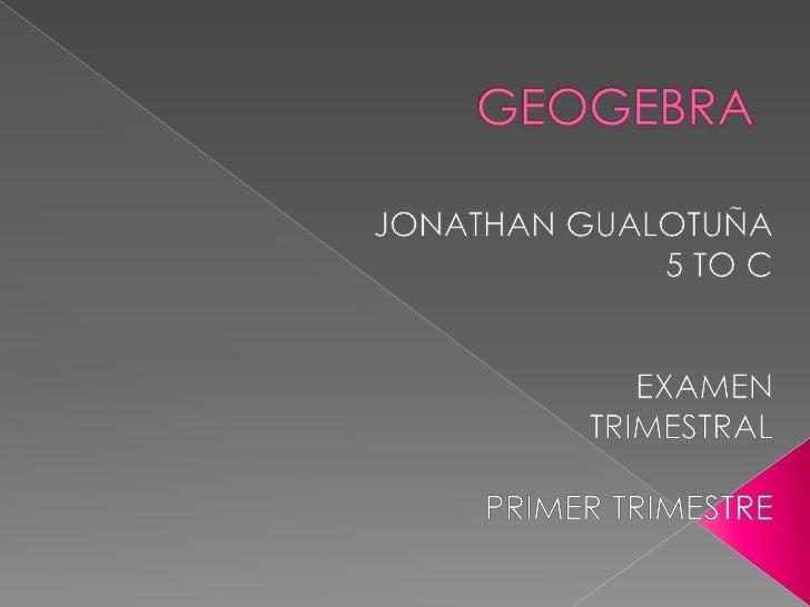 GEOGEBRA<br />JONATHAN GUALOTUÑA  <br />5 TO C<br />EXAMEN<br />TRIMESTRAL <br />PRIMER TRIMESTRE  <br />